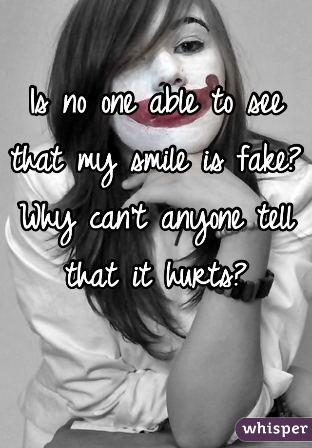 Is no one able to see that my smile is fake? Why can't anyone tell that it hurts?