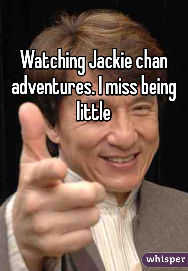 Watching Jackie chan adventures. I miss being little