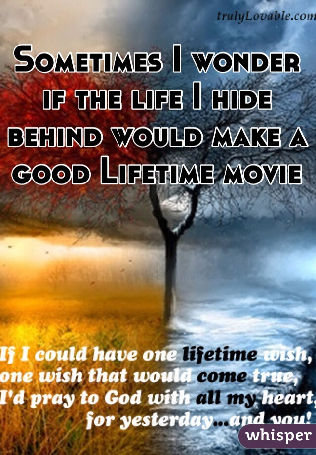 Sometimes I wonder if the life I hide behind would make a good Lifetime movie