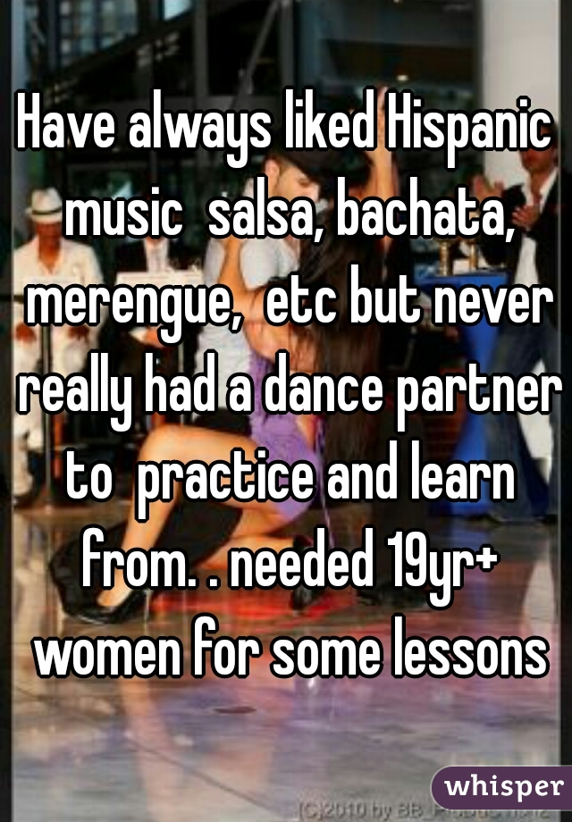 Have always liked Hispanic music  salsa, bachata, merengue,  etc but never really had a dance partner to  practice and learn from. . needed 19yr+ women for some lessons