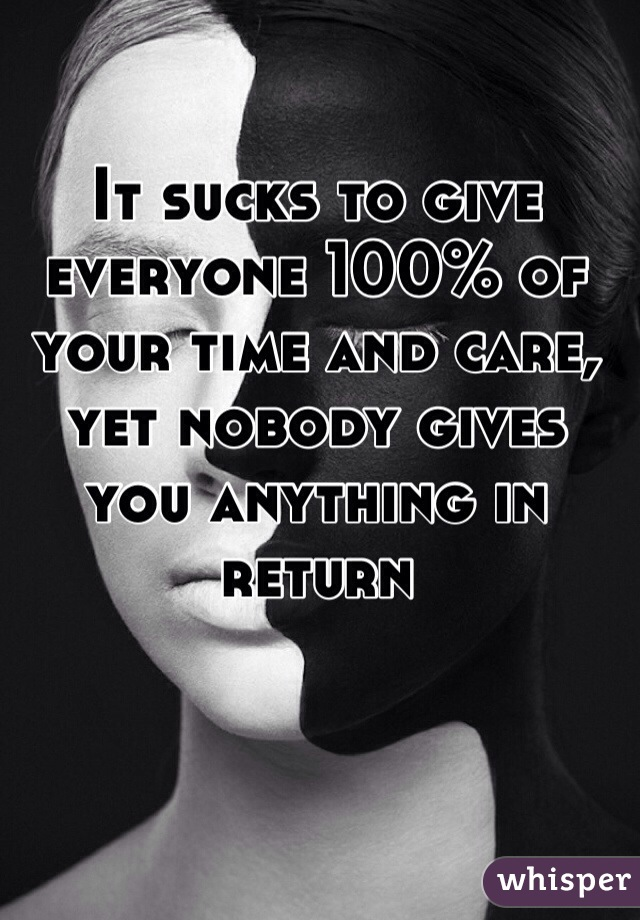 It sucks to give everyone 100% of your time and care, yet nobody gives you anything in return