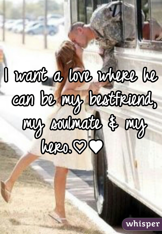 I want a love where he can be my bestfriend, my soulmate & my hero.♡♥