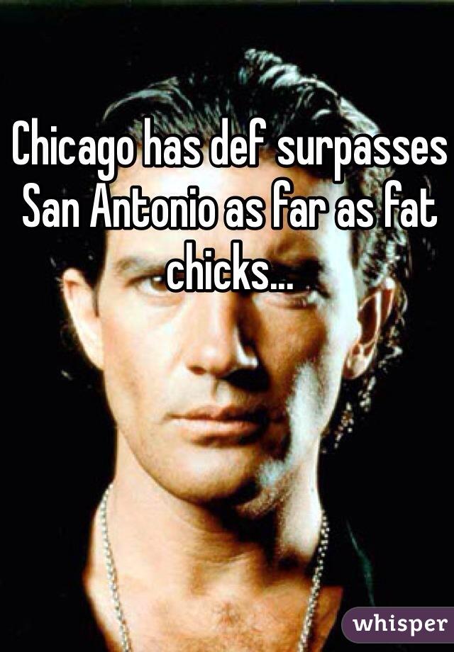 Chicago has def surpasses San Antonio as far as fat chicks...