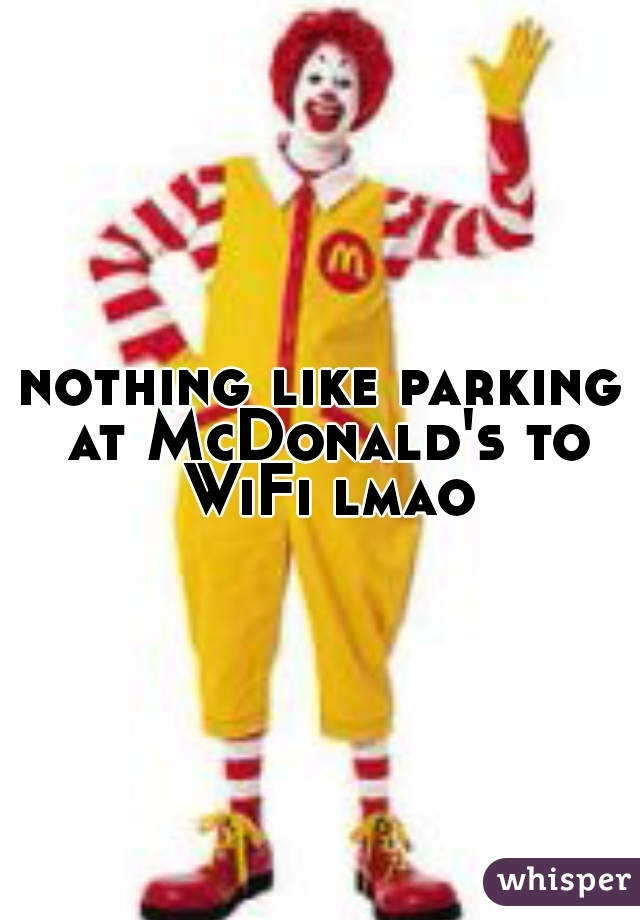 nothing like parking at McDonald's to WiFi lmao