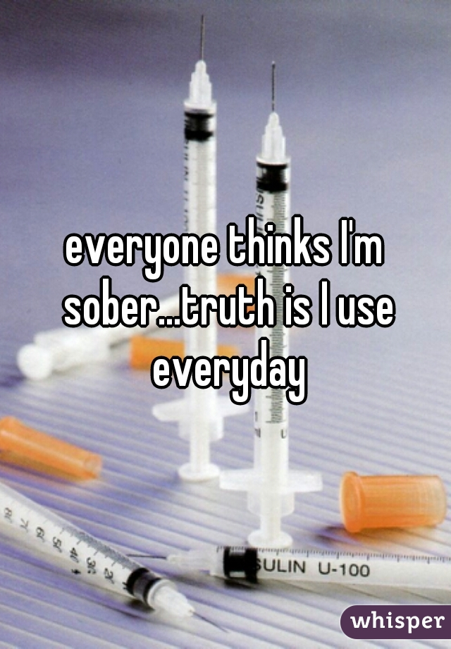 everyone thinks I'm sober...truth is I use everyday