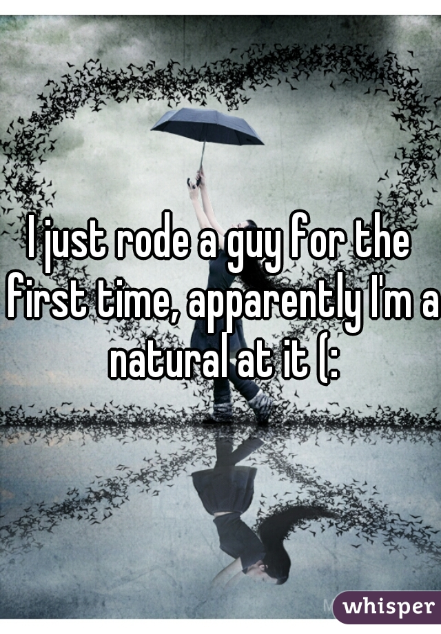 I just rode a guy for the first time, apparently I'm a natural at it (: