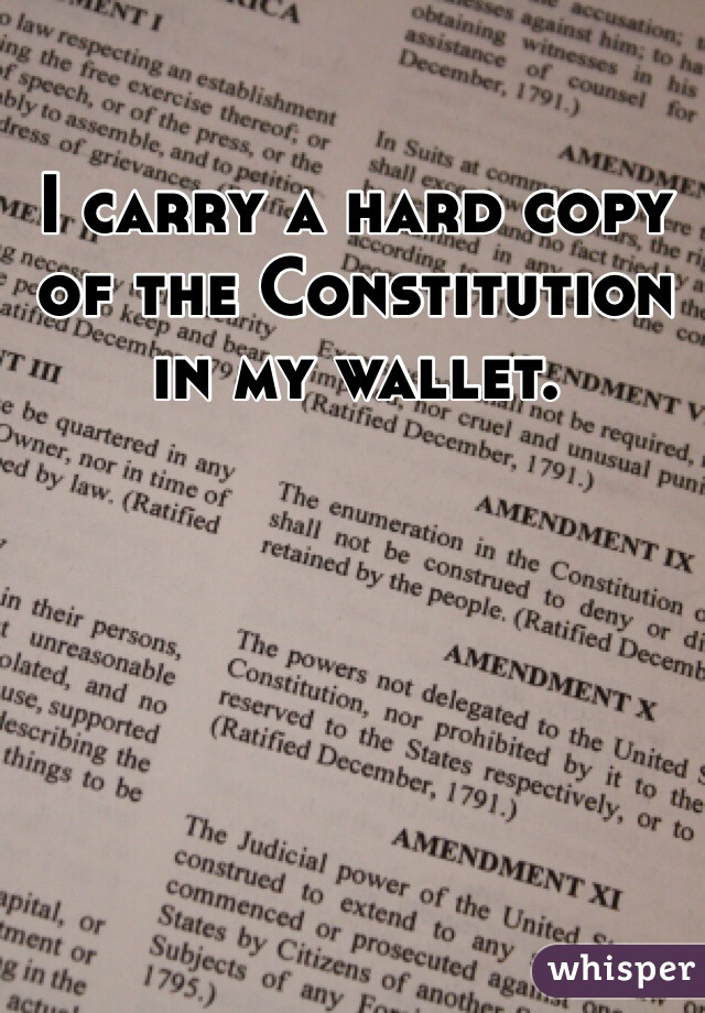 I carry a hard copy of the Constitution in my wallet.