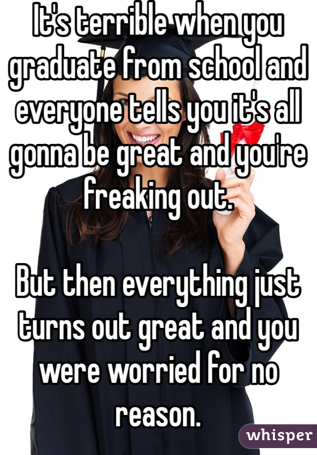 It's terrible when you graduate from school and everyone tells you it's all gonna be great and you're freaking out.  But then everything just turns out great and you were worried for no reason.