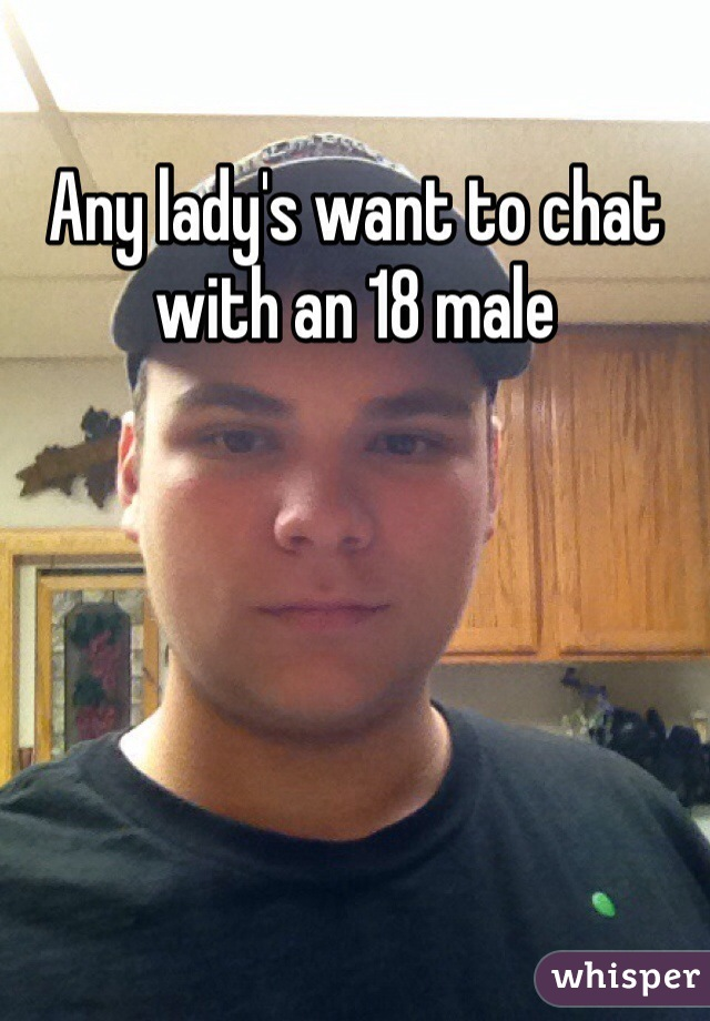 Any lady's want to chat with an 18 male
