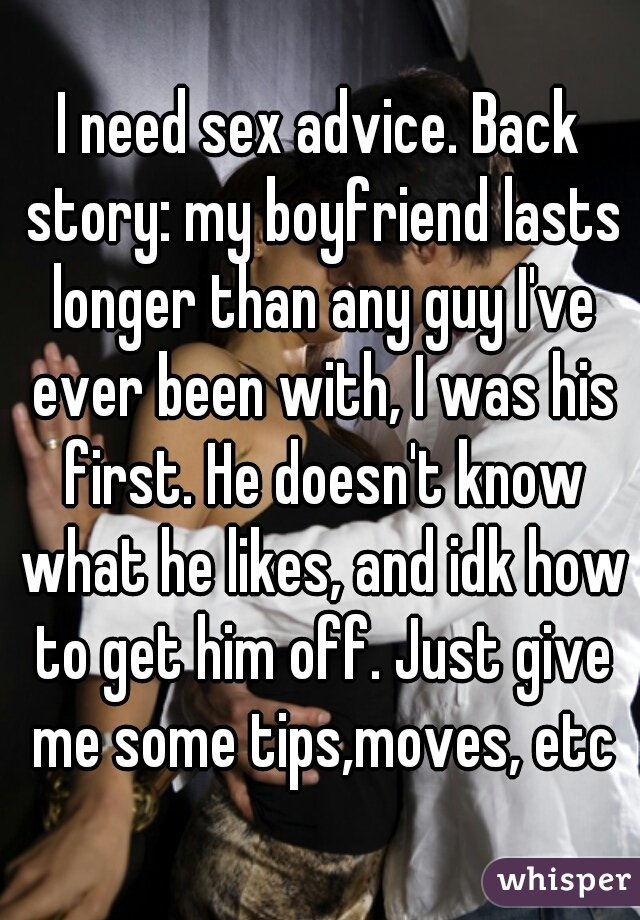 I need sex advice. Back story: my boyfriend lasts longer than any guy I've ever been with, I was his first. He doesn't know what he likes, and idk how to get him off. Just give me some tips,moves, etc