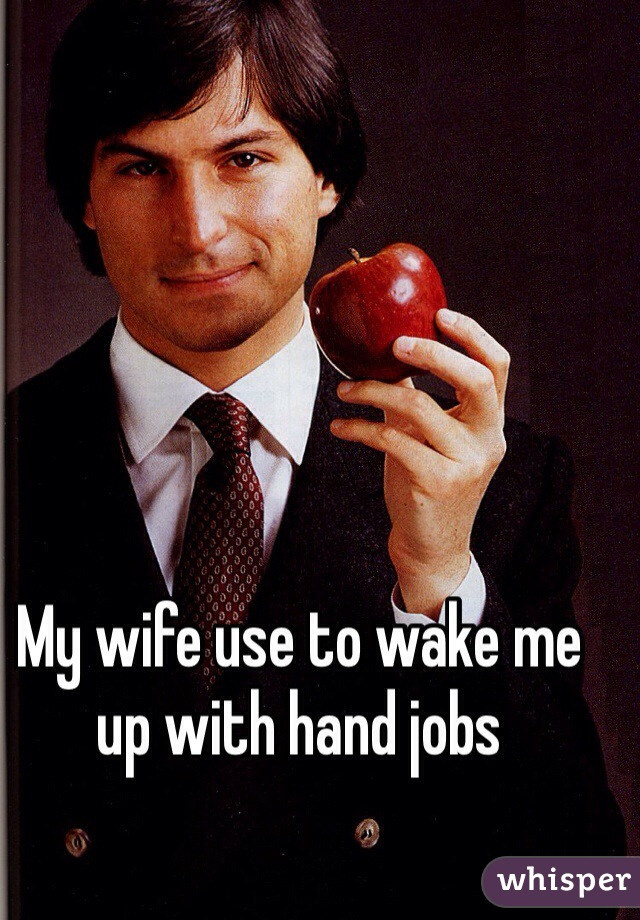 My wife use to wake me up with hand jobs