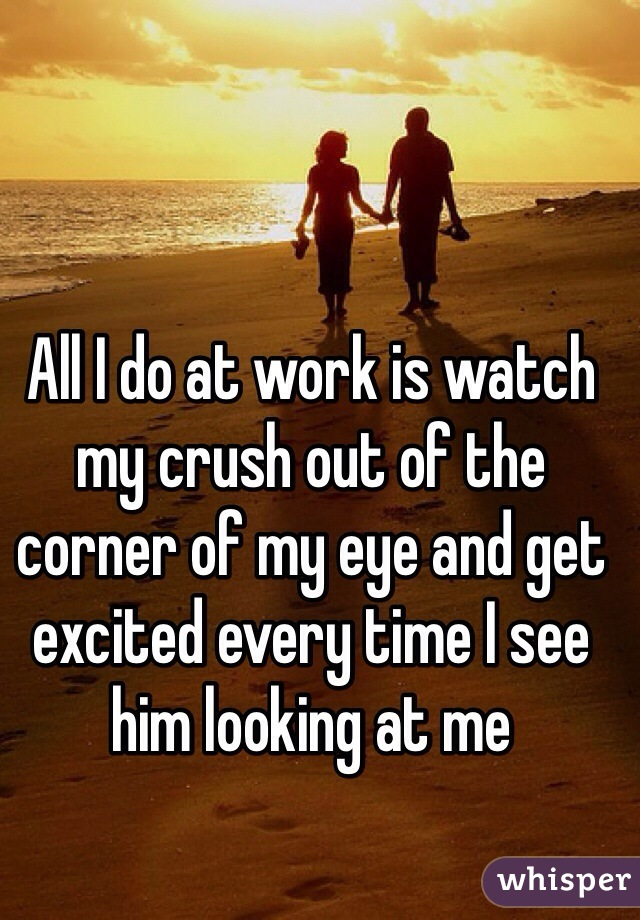 All I do at work is watch my crush out of the corner of my eye and get excited every time I see him looking at me