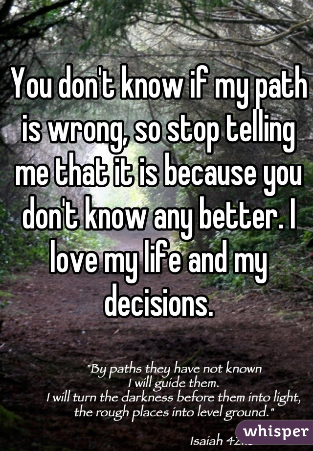 You don't know if my path is wrong, so stop telling me that it is because you don't know any better. I love my life and my decisions.