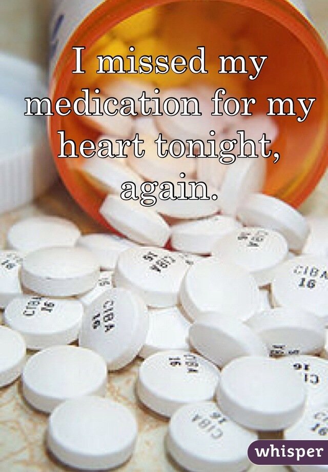 I missed my medication for my heart tonight, again.