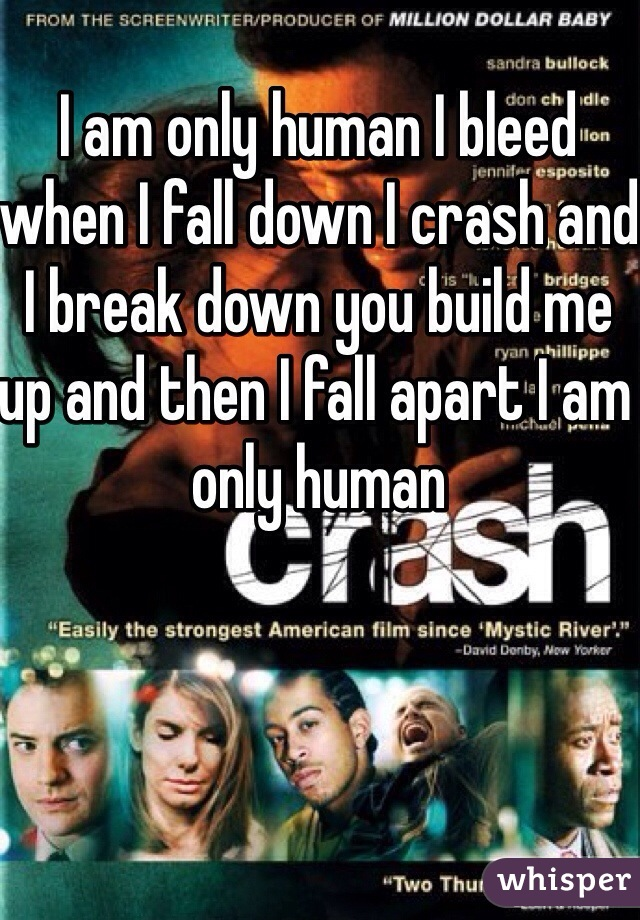I am only human I bleed when I fall down I crash and I break down you build me up and then I fall apart I am only human