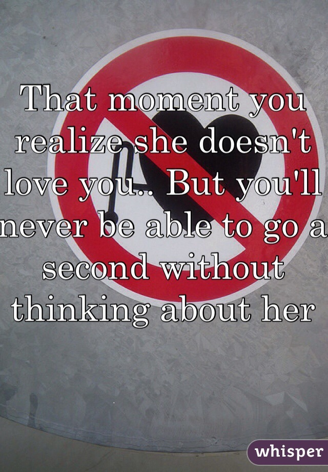 That moment you realize she doesn't love you.. But you'll never be able to go a second without thinking about her