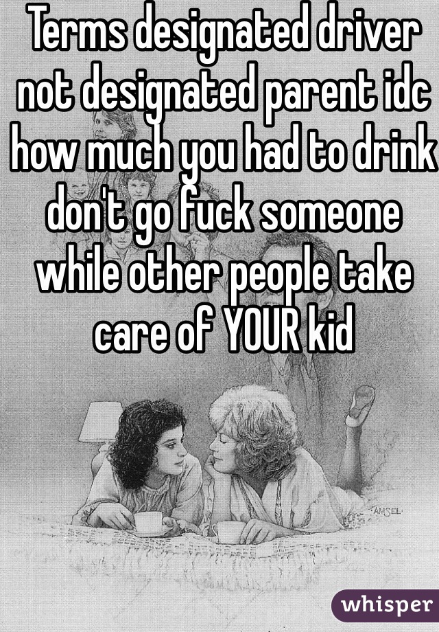 Terms designated driver not designated parent idc how much you had to drink don't go fuck someone while other people take care of YOUR kid