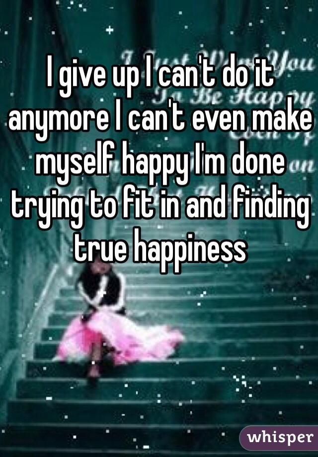 I give up I can't do it anymore I can't even make myself happy I'm done trying to fit in and finding true happiness