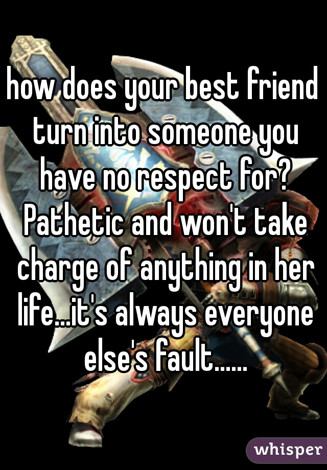 how does your best friend turn into someone you have no respect for? Pathetic and won't take charge of anything in her life...it's always everyone else's fault......