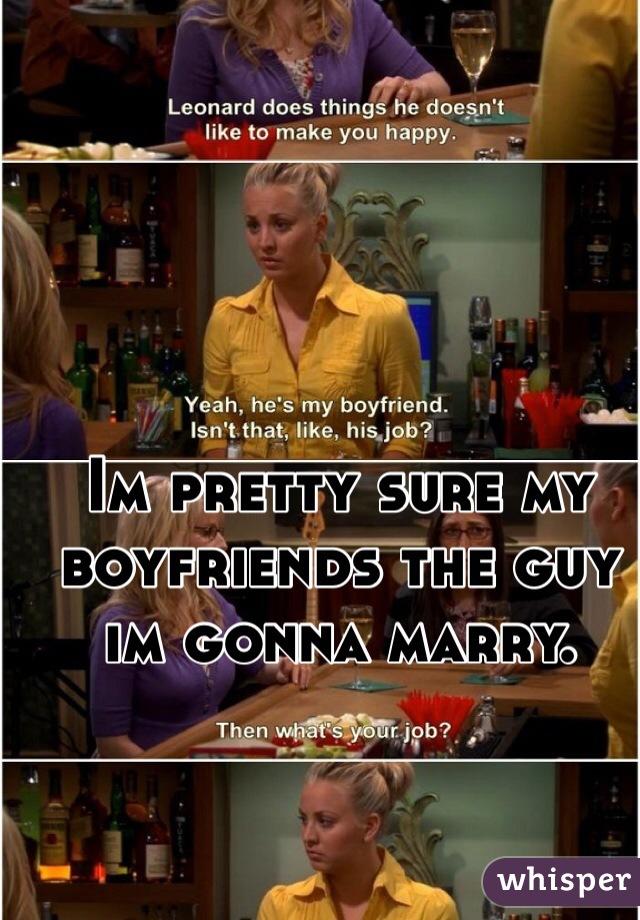 Im pretty sure my boyfriends the guy im gonna marry.
