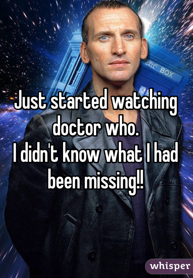 Just started watching doctor who. I didn't know what I had been missing!!