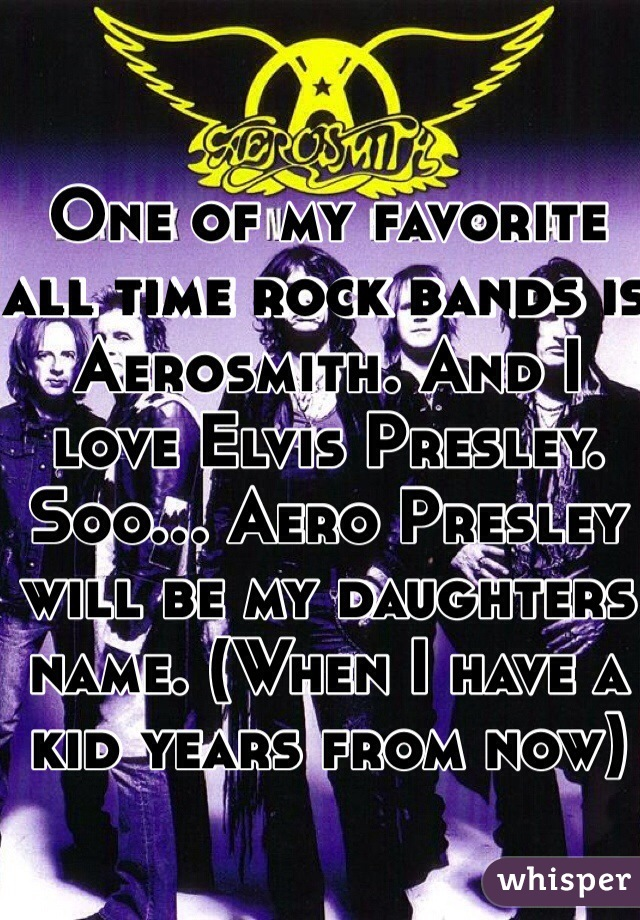 One of my favorite all time rock bands is Aerosmith. And I love Elvis Presley. Soo... Aero Presley will be my daughters name. (When I have a kid years from now)
