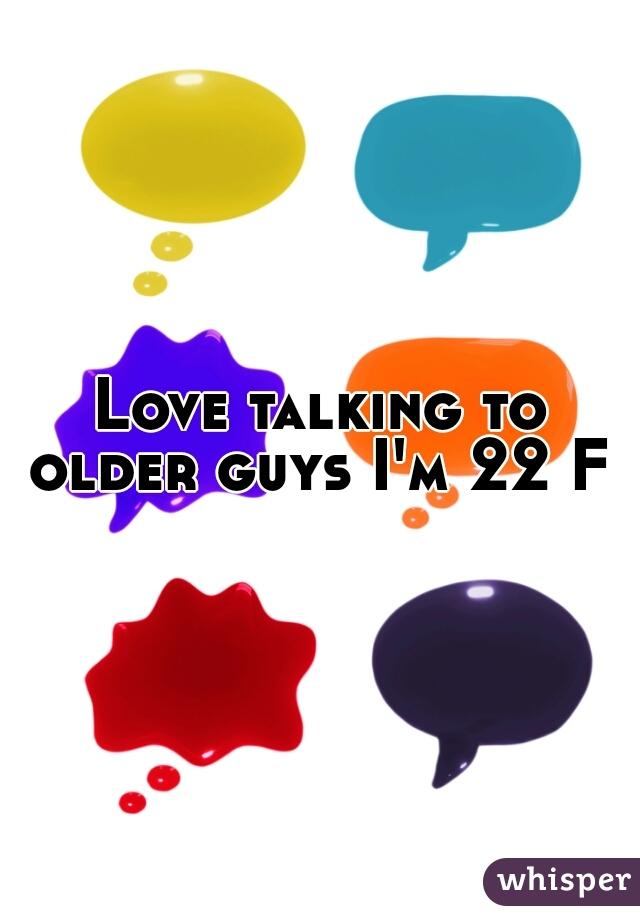 Love talking to older guys I'm 22 F