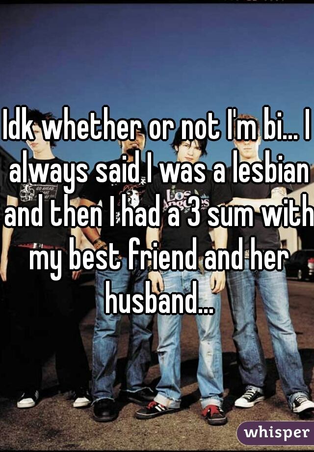Idk whether or not I'm bi... I always said I was a lesbian and then I had a 3 sum with my best friend and her husband...
