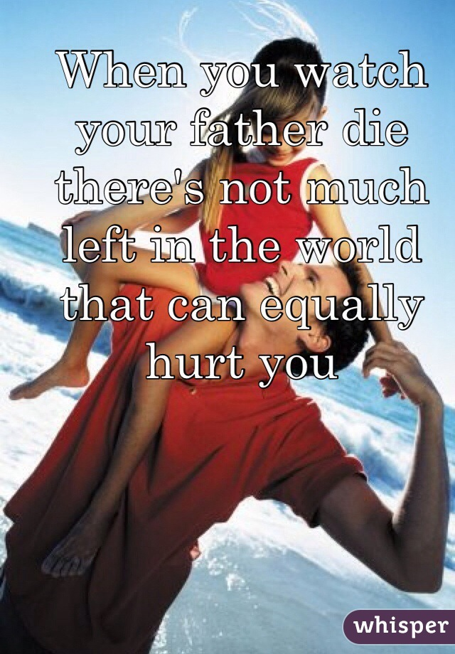 When you watch your father die there's not much left in the world that can equally hurt you