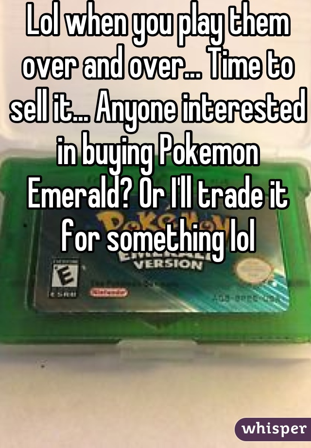 Lol when you play them over and over... Time to sell it... Anyone interested in buying Pokemon Emerald? Or I'll trade it for something lol