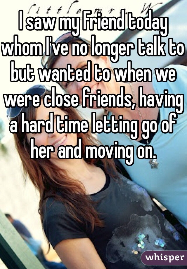 I saw my Friend today whom I've no longer talk to but wanted to when we were close friends, having a hard time letting go of her and moving on.