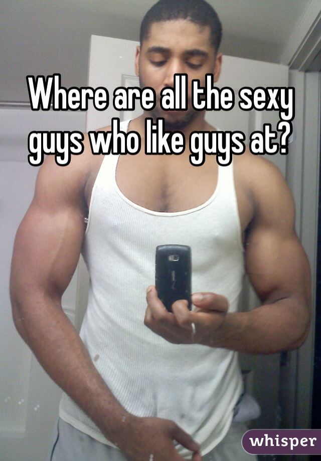 Where are all the sexy guys who like guys at?