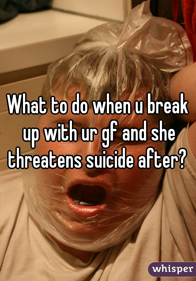 What to do when u break up with ur gf and she threatens suicide after?