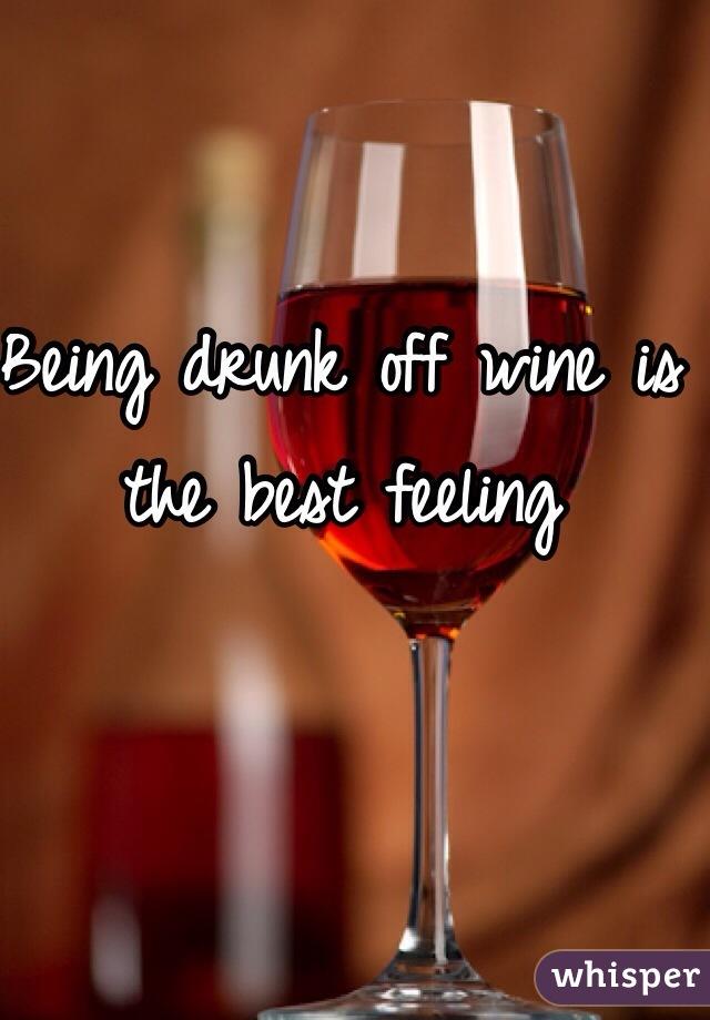 Being drunk off wine is the best feeling