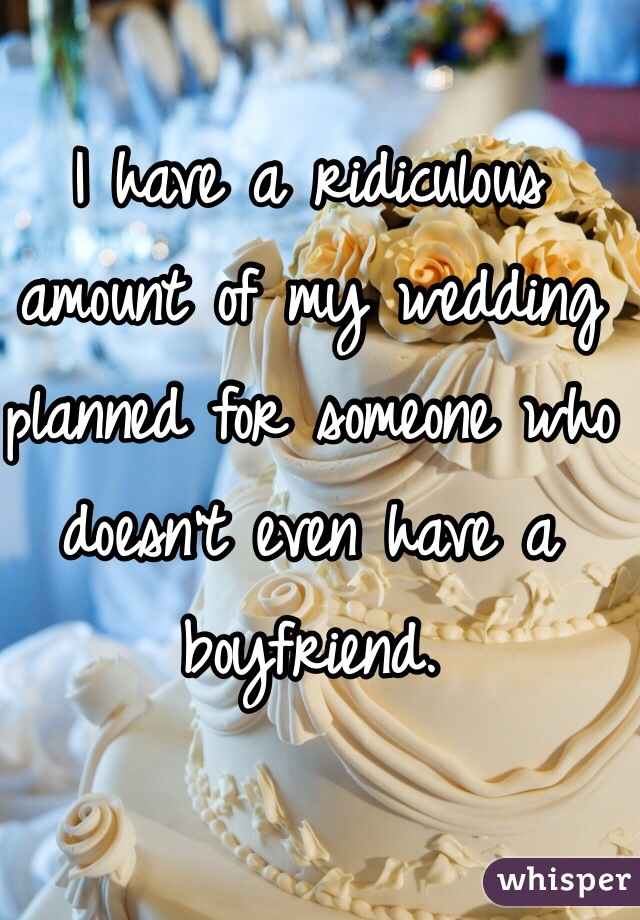 I have a ridiculous amount of my wedding planned for someone who doesn't even have a boyfriend.