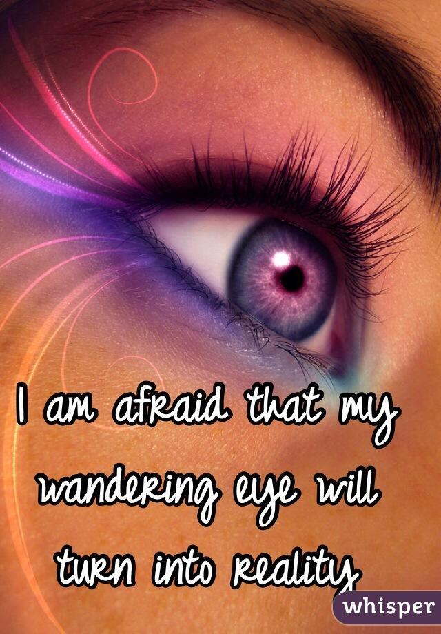 I am afraid that my wandering eye will turn into reality