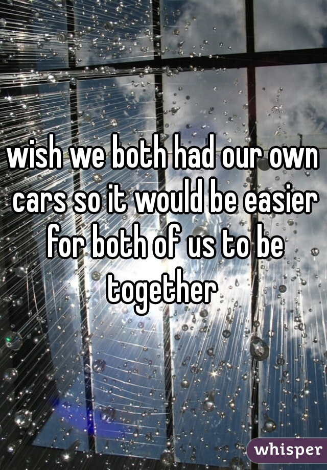 wish we both had our own cars so it would be easier for both of us to be together