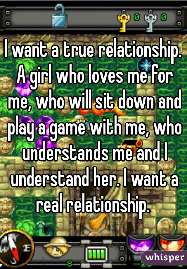 I want a true relationship. A girl who loves me for me, who will sit down and play a game with me, who understands me and I understand her. I want a real relationship.