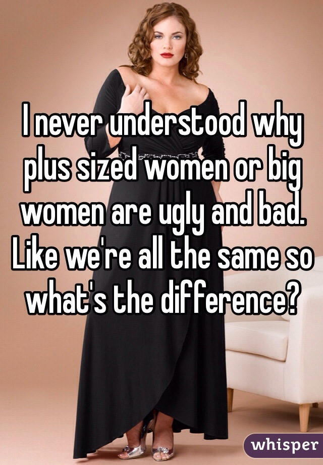 I never understood why plus sized women or big women are ugly and bad. Like we're all the same so what's the difference?