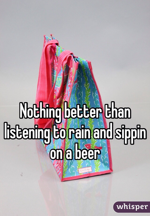 Nothing better than listening to rain and sippin on a beer