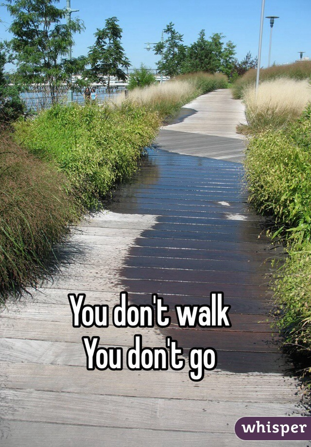 You don't walk  You don't go