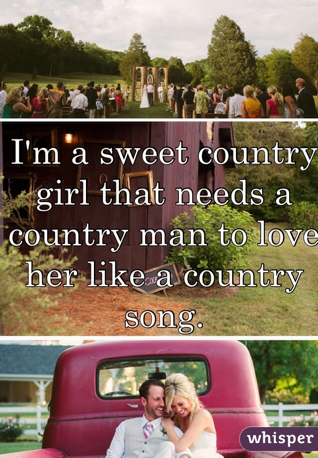 I'm a sweet country girl that needs a country man to love her like a country song.