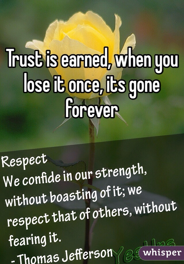 Trust is earned, when you lose it once, its gone forever