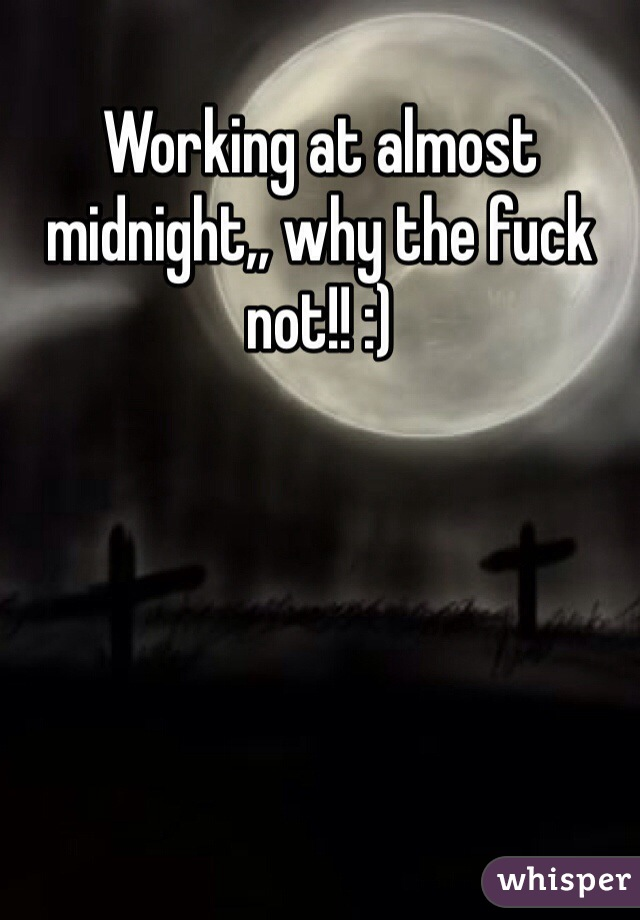 Working at almost midnight,, why the fuck not!! :)
