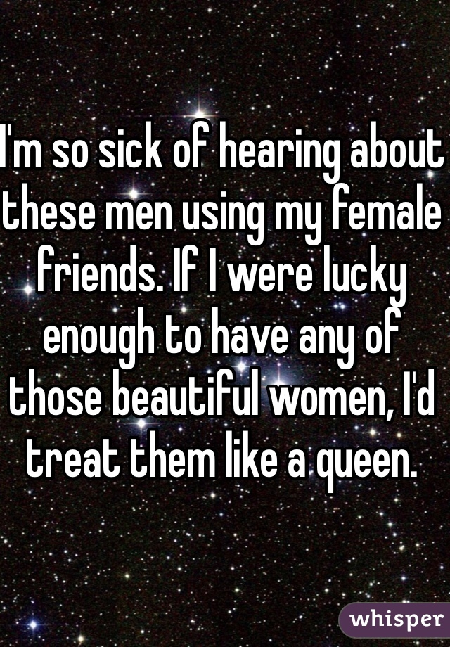 I'm so sick of hearing about these men using my female friends. If I were lucky enough to have any of those beautiful women, I'd treat them like a queen.