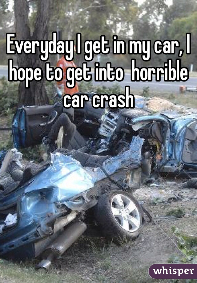 Everyday I get in my car, I hope to get into  horrible car crash