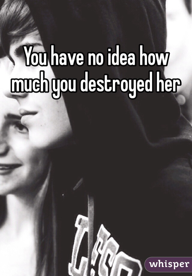 You have no idea how much you destroyed her