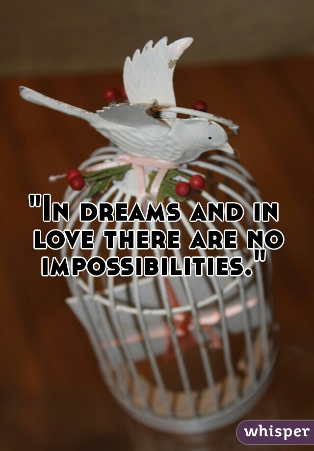 """""""In dreams and in love there are no impossibilities."""""""