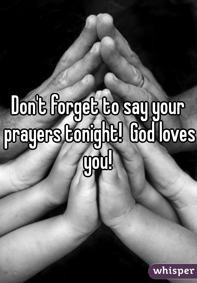 Don't forget to say your prayers tonight!  God loves you!