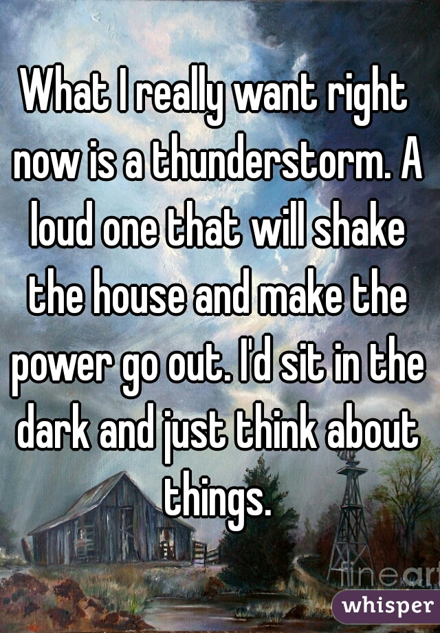 What I really want right now is a thunderstorm. A loud one that will shake the house and make the power go out. I'd sit in the dark and just think about things.
